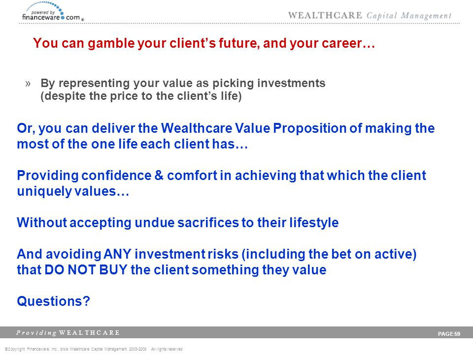 ©Copyright Financeware, Inc., d/b/a Wealthcare Capital Management 2003-2008 All rights reserved P r o v i d i n g W E A L T H C A R E PAGE 59 You can gamble your client's future, and your career… »By representing your value as picking investments (despite the price to the client's life) Or, you can deliver the Wealthcare Value Proposition of making the most of the one life each client has… Providing confidence & comfort in achieving that which the client uniquely values… Without accepting undue sacrifices to their lifestyle And avoiding ANY investment risks (including the bet on active) that DO NOT BUY the client something they value Questions