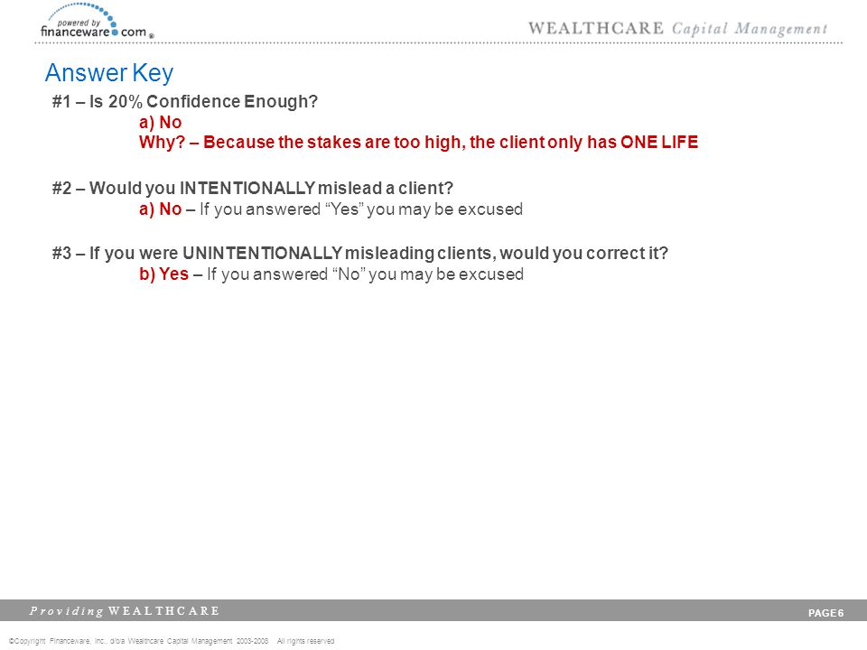 ©Copyright Financeware, Inc., d/b/a Wealthcare Capital Management 2003-2008 All rights reserved P r o v i d i n g W E A L T H C A R E PAGE 6 Answer Key #1 – Is 20% Confidence Enough.