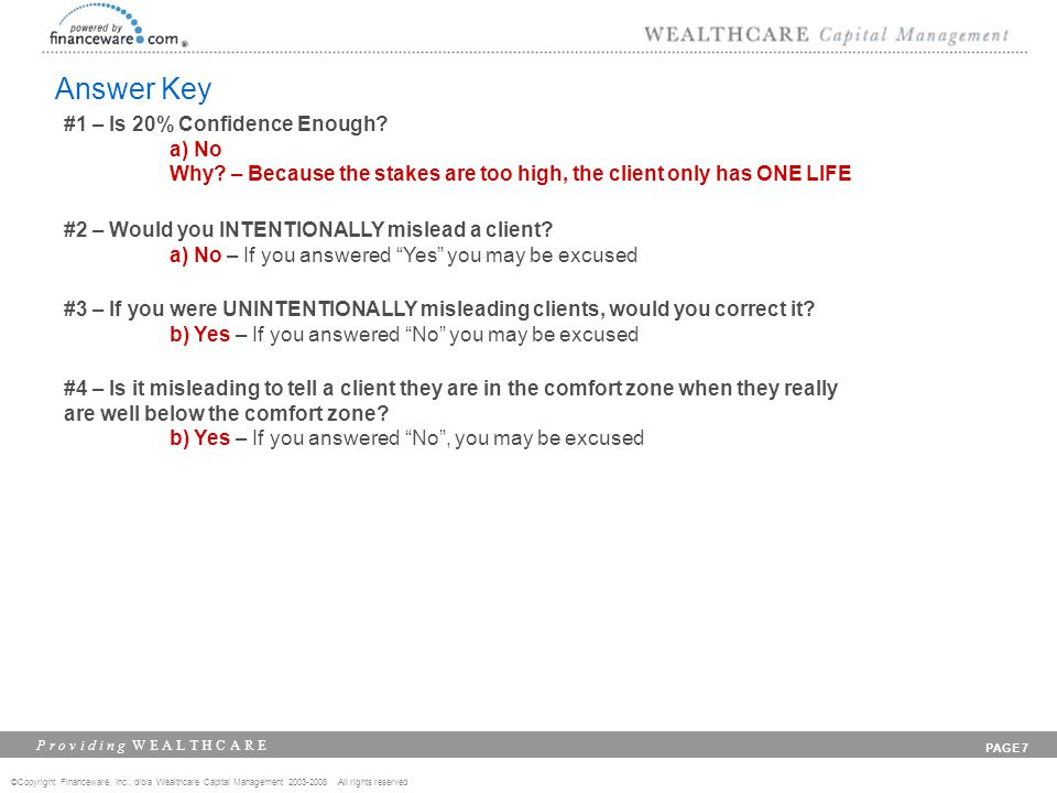 ©Copyright Financeware, Inc., d/b/a Wealthcare Capital Management 2003-2008 All rights reserved P r o v i d i n g W E A L T H C A R E PAGE 7 Answer Key #1 – Is 20% Confidence Enough.