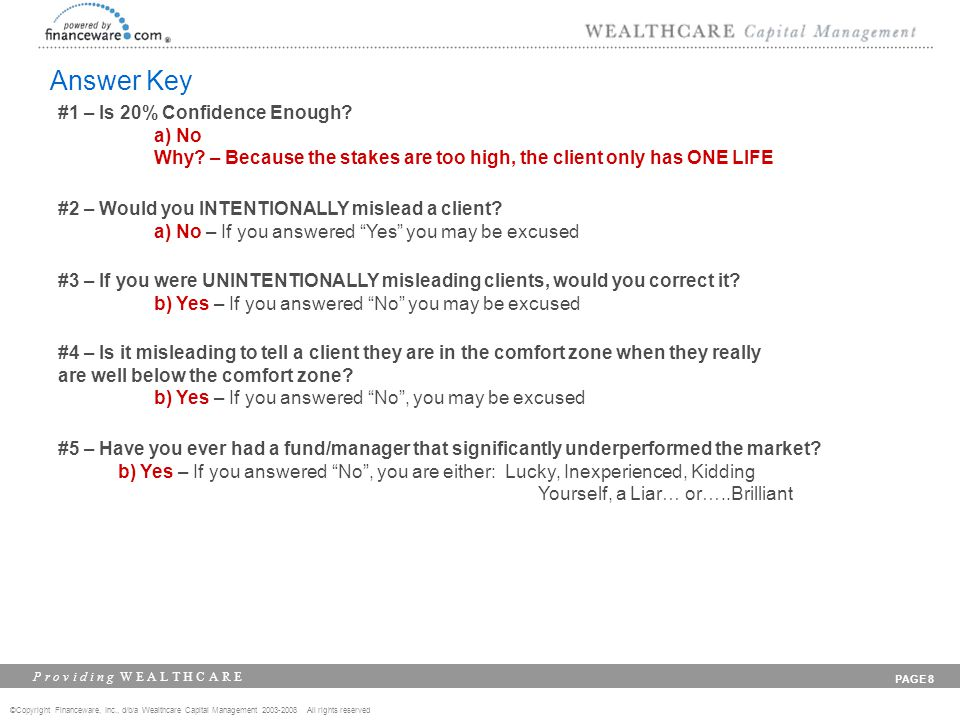 ©Copyright Financeware, Inc., d/b/a Wealthcare Capital Management 2003-2008 All rights reserved P r o v i d i n g W E A L T H C A R E PAGE 8 Answer Key #1 – Is 20% Confidence Enough.
