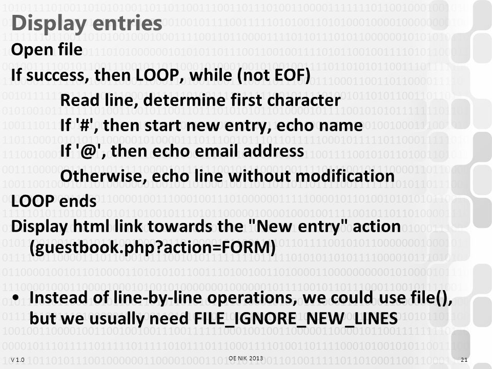 V 1.0 Display entries Open file If success, then LOOP, while (not EOF) Read line, determine first character If # , then start new entry, echo name If @ , then echo email address Otherwise, echo line without modification LOOP ends Display html link towards the New entry action (guestbook.php action=FORM) Instead of line-by-line operations, we could use file(), but we usually need FILE_IGNORE_NEW_LINES OE NIK 2013 21