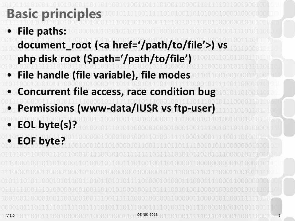 V 1.0 Basic principles File paths: document_root ( ) vs php disk root ($path='/path/to/file') File handle (file variable), file modes Concurrent file access, race condition bug Permissions (www-data/IUSR vs ftp-user) EOL byte(s).