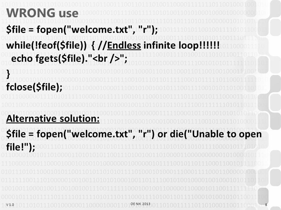 V 1.0 WRONG use $file = fopen( welcome.txt , r ); while(!feof($file)) { //Endless infinite loop!!!!!.