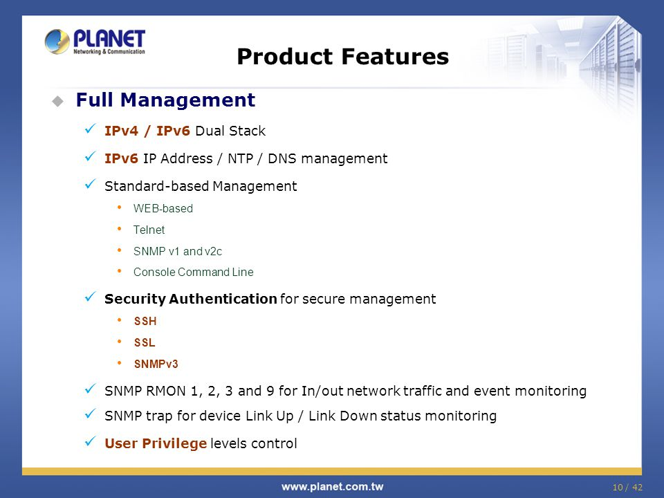 10 / 42 Product Features  Full Management IPv4 / IPv6 Dual Stack IPv6 IP Address / NTP / DNS management Standard-based Management WEB-based Telnet SN