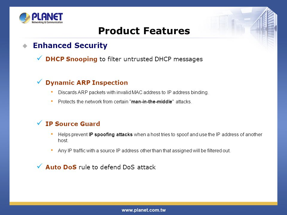 Product Features  Enhanced Security DHCP Snooping to filter untrusted DHCP messages Dynamic ARP Inspection Discards ARP packets with invalid MAC addr
