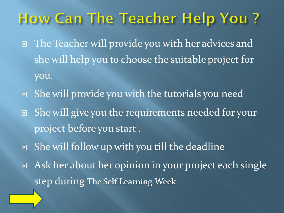  The Teacher will provide you with her advices and she will help you to choose the suitable project for you.
