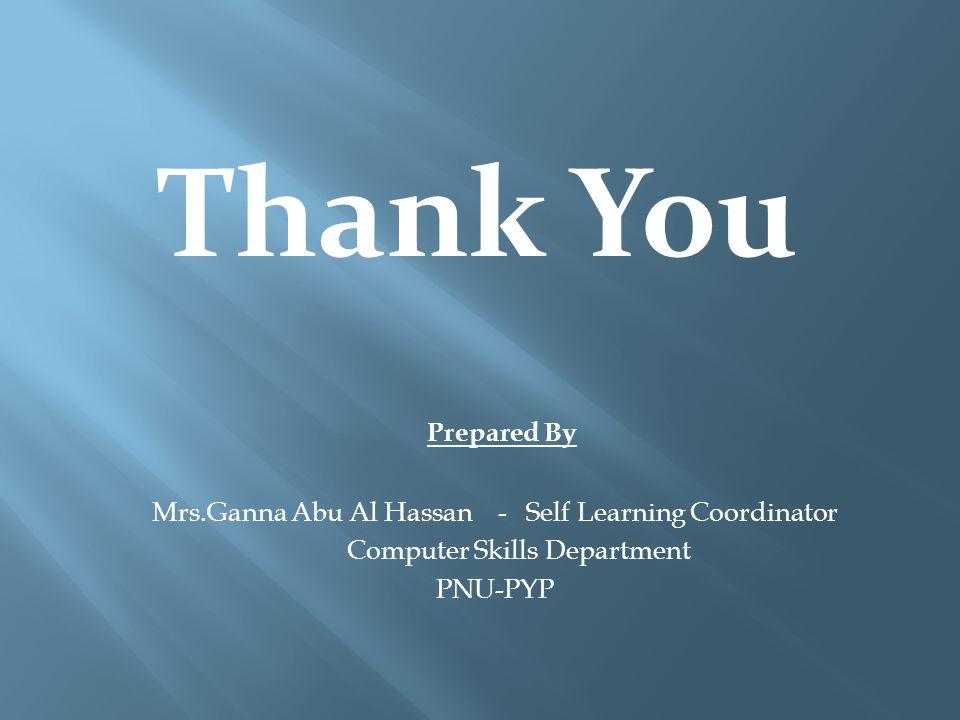 Thank You Prepared By Mrs.Ganna Abu Al Hassan - Self Learning Coordinator Computer Skills Department PNU-PYP