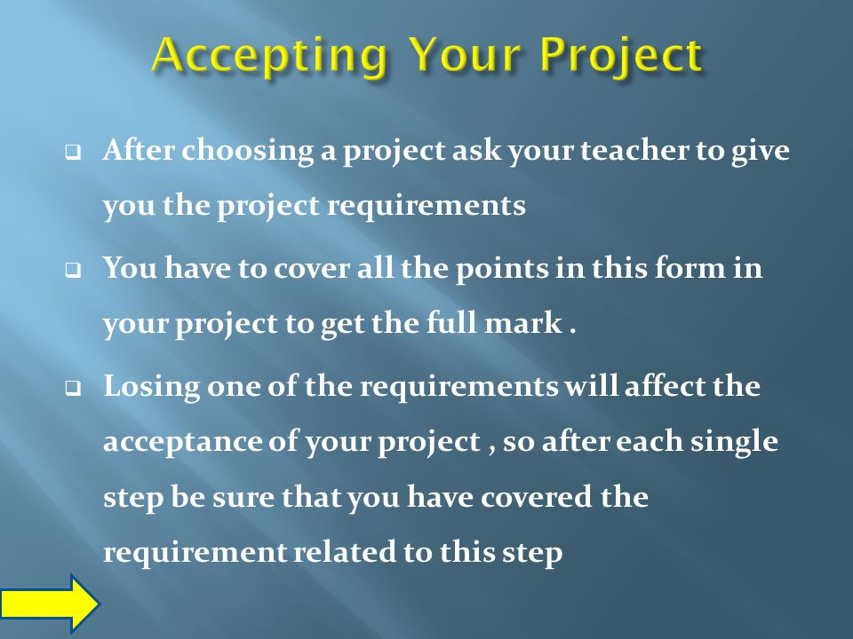  After choosing a project ask your teacher to give you the project requirements  You have to cover all the points in this form in your project to ge