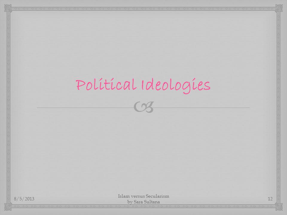  Political Ideologies 8/5/2013 Islam versus Secularism by Sara Sultana 12