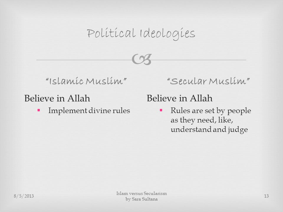  Political Ideologies Islamic Muslim Believe in Allah  Implement divine rules Secular Muslim Believe in Allah  Rules are set by people as they need, like, understand and judge 8/5/2013 Islam versus Secularism by Sara Sultana 13