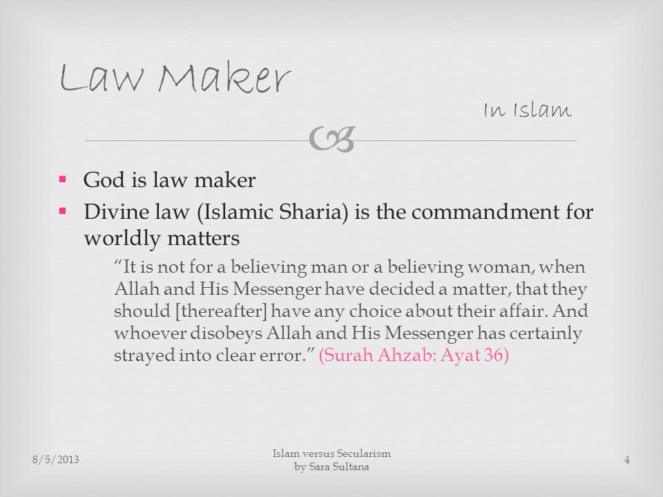   God is law maker  Divine law (Islamic Sharia) is the commandment for worldly matters It is not for a believing man or a believing woman, when Allah and His Messenger have decided a matter, that they should [thereafter] have any choice about their affair.