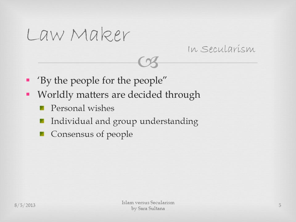   'By the people for the people  Worldly matters are decided through Personal wishes Individual and group understanding Consensus of people 8/5/2013 Islam versus Secularism by Sara Sultana 5 Law Maker In Secularism