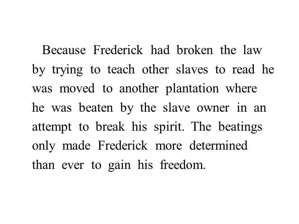 Because Frederick had broken the law by trying to teach other slaves to read he was moved to another plantation where he was beaten by the slave owner in an attempt to break his spirit.