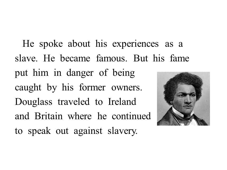 He spoke about his experiences as a slave. He became famous.