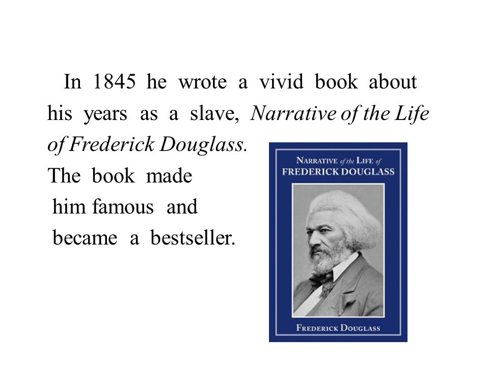 In 1845 he wrote a vivid book about his years as a slave, Narrative of the Life of Frederick Douglass.