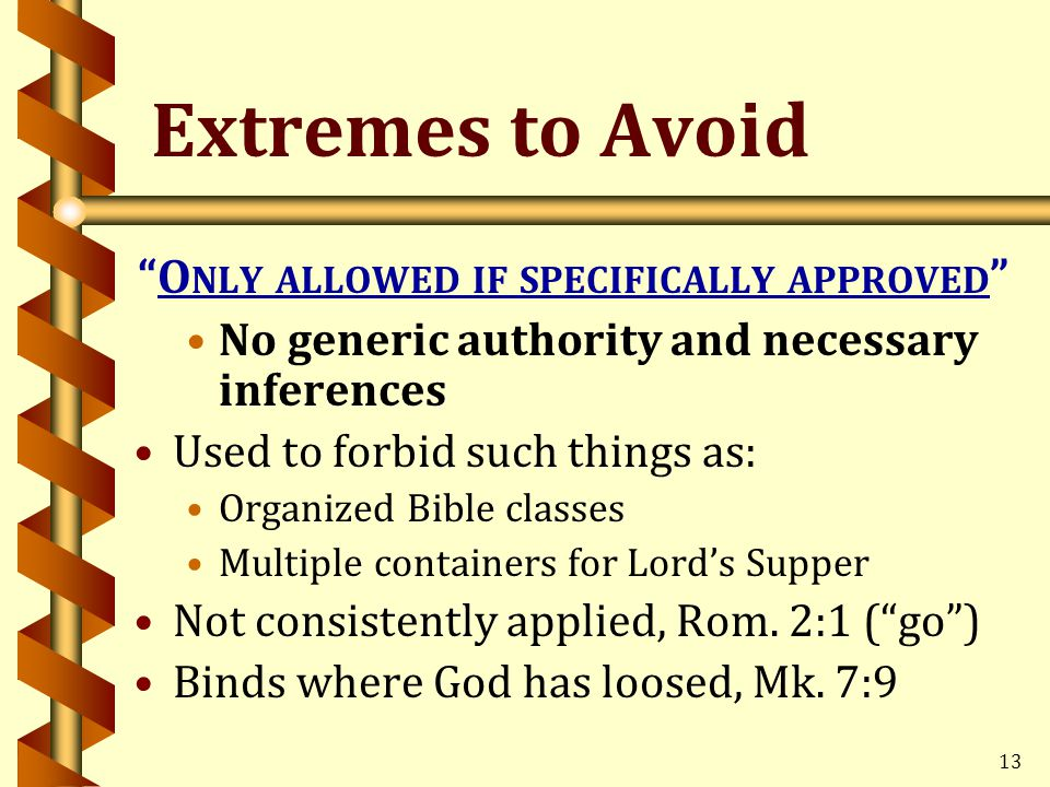 13 Extremes to Avoid O NLY ALLOWED IF SPECIFICALLY APPROVED No generic authority and necessary inferences Used to forbid such things as: Organized Bible classes Multiple containers for Lord's Supper Not consistently applied, Rom.