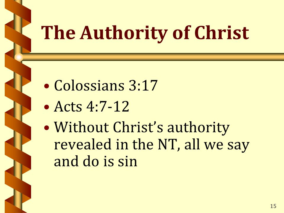 15 The Authority of Christ Colossians 3:17 Acts 4:7-12 Without Christ's authority revealed in the NT, all we say and do is sin