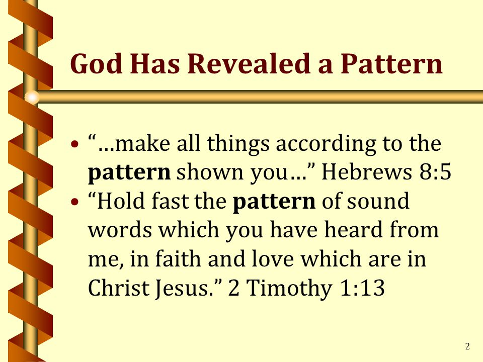 2 God Has Revealed a Pattern …make all things according to the pattern shown you… Hebrews 8:5 Hold fast the pattern of sound words which you have heard from me, in faith and love which are in Christ Jesus. 2 Timothy 1:13