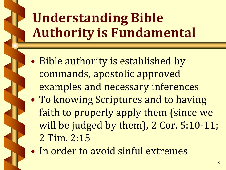 3 Understanding Bible Authority is Fundamental Bible authority is established by commands, apostolic approved examples and necessary inferences To knowing Scriptures and to having faith to properly apply them (since we will be judged by them), 2 Cor.