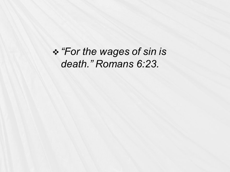  For the wages of sin is death. Romans 6:23.