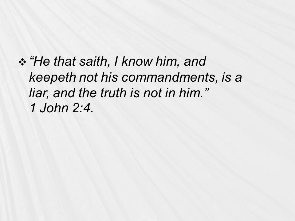  He that saith, I know him, and keepeth not his commandments, is a liar, and the truth is not in him. 1 John 2:4.