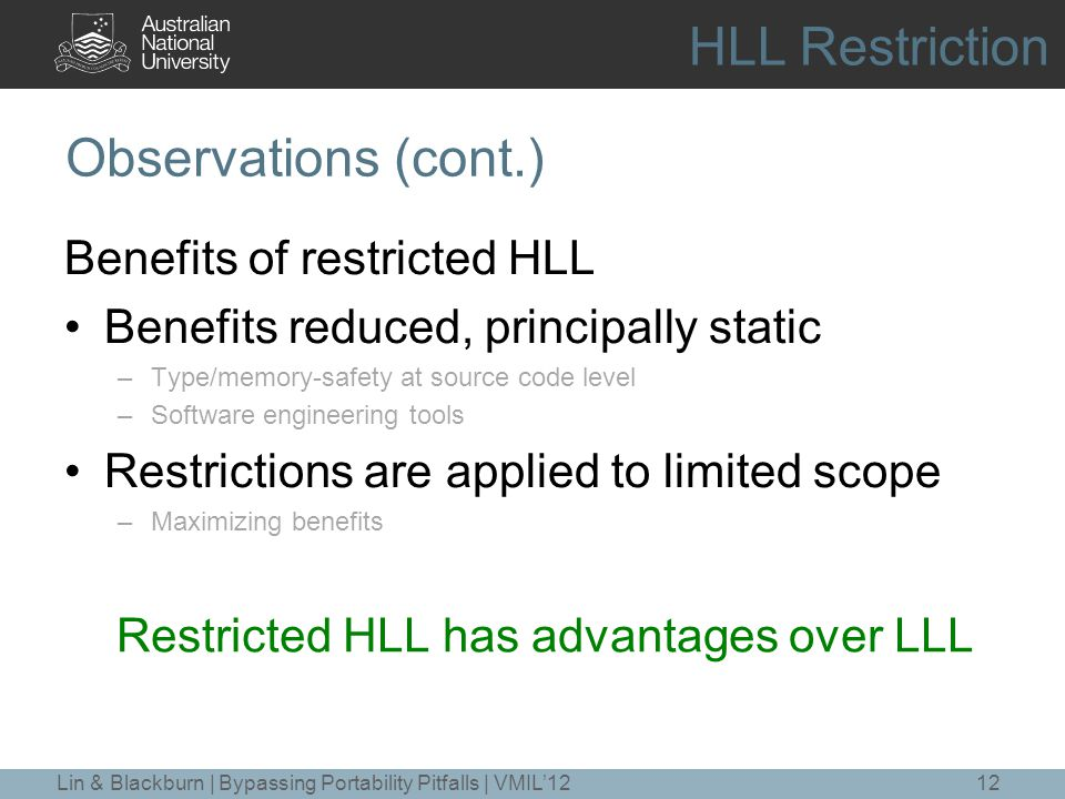 Observations (cont.) Benefits of restricted HLL Benefits reduced, principally static –Type/memory-safety at source code level –Software engineering tools Restrictions are applied to limited scope –Maximizing benefits 12 Restricted HLL has advantages over LLL Lin & Blackburn | Bypassing Portability Pitfalls | VMIL'12 HLL Restriction