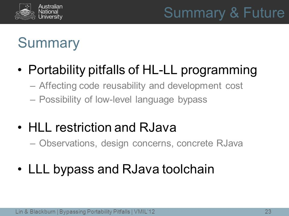 Summary Portability pitfalls of HL-LL programming –Affecting code reusability and development cost –Possibility of low-level language bypass HLL restriction and RJava –Observations, design concerns, concrete RJava LLL bypass and RJava toolchain 23Lin & Blackburn | Bypassing Portability Pitfalls | VMIL'12 Summary & Future