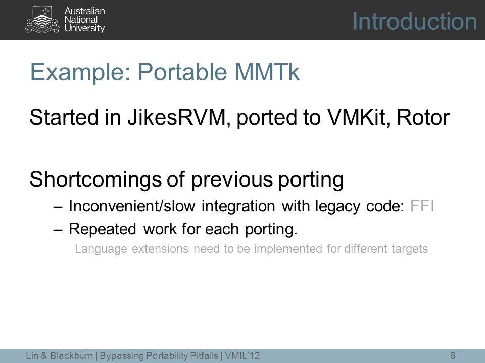 Example: MMTk with RJava (cont.) 17 @RestrictedRuleset @MMTk @NoVirtualMethod public @interface MMTkFastpath { } @RestrictedRuleset @MMTk @NoVirtualMethod public @interface MMTkFastpath { } avoid dynamic dispatch fast path MMTk codebase Lin & Blackburn | Bypassing Portability Pitfalls | VMIL'12 HLL Restriction