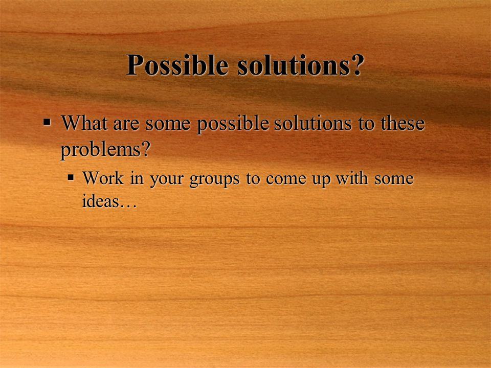 Possible solutions.  What are some possible solutions to these problems.