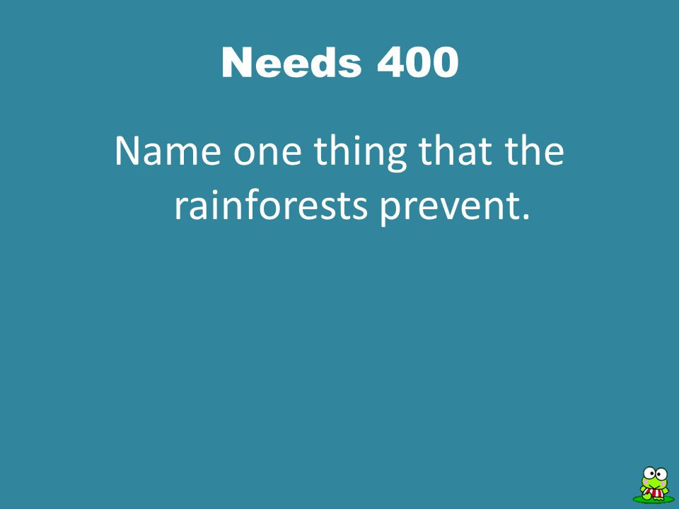 Needs 400 Name one thing that the rainforests prevent.