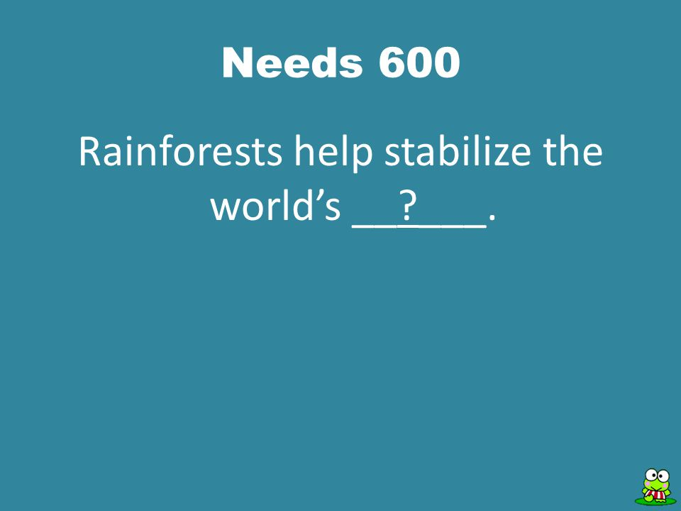 Needs 600 Rainforests help stabilize the world's __ ___.