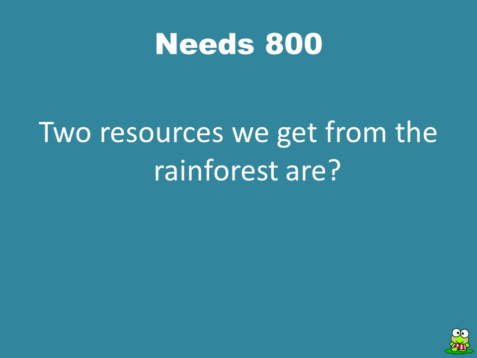 Needs 800 Two resources we get from the rainforest are?