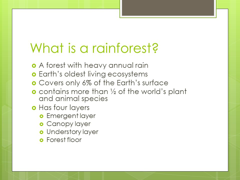 What is a rainforest?  A forest with heavy annual rain  Earth's oldest living ecosystems  Covers only 6% of the Earth's surface  contains more tha
