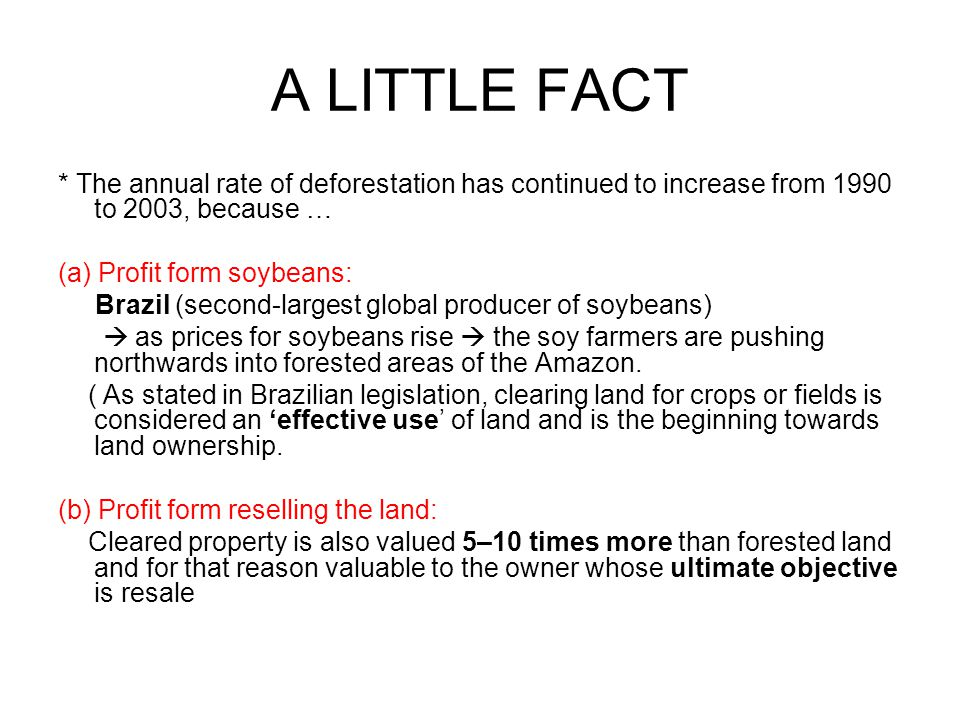A LITTLE FACT * The annual rate of deforestation has continued to increase from 1990 to 2003, because … (a) Profit form soybeans: Brazil (second-largest global producer of soybeans)  as prices for soybeans rise  the soy farmers are pushing northwards into forested areas of the Amazon.