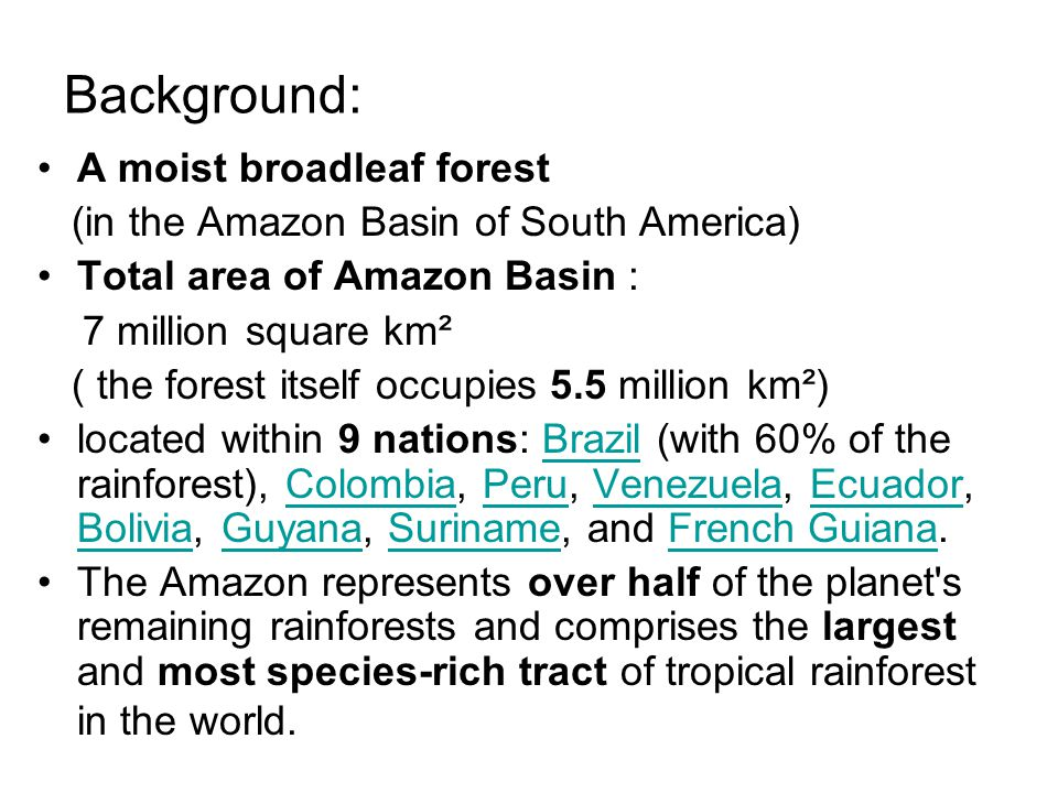 Background: A moist broadleaf forest (in the Amazon Basin of South America) Total area of Amazon Basin : 7 million square km² ( the forest itself occupies 5.5 million km²) located within 9 nations: Brazil (with 60% of the rainforest), Colombia, Peru, Venezuela, Ecuador, Bolivia, Guyana, Suriname, and French Guiana.BrazilColombiaPeruVenezuelaEcuador BoliviaGuyanaSurinameFrench Guiana The Amazon represents over half of the planet s remaining rainforests and comprises the largest and most species-rich tract of tropical rainforest in the world.