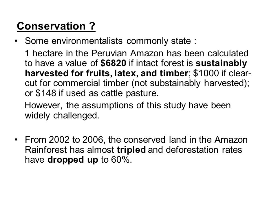 Conservation ? Some environmentalists commonly state : 1 hectare in the Peruvian Amazon has been calculated to have a value of $6820 if intact forest