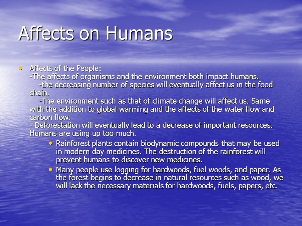Affects on Humans Affects of the People: -The affects of organisms and the environment both impact humans. -the decreasing number of species will even