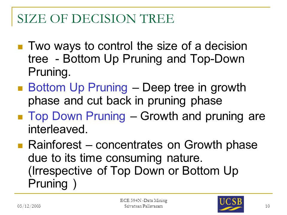 05/12/2003 ECE 594N -Data Mining Srivatsan Pallavaram 10 SIZE OF DECISION TREE Two ways to control the size of a decision tree - Bottom Up Pruning and Top-Down Pruning.