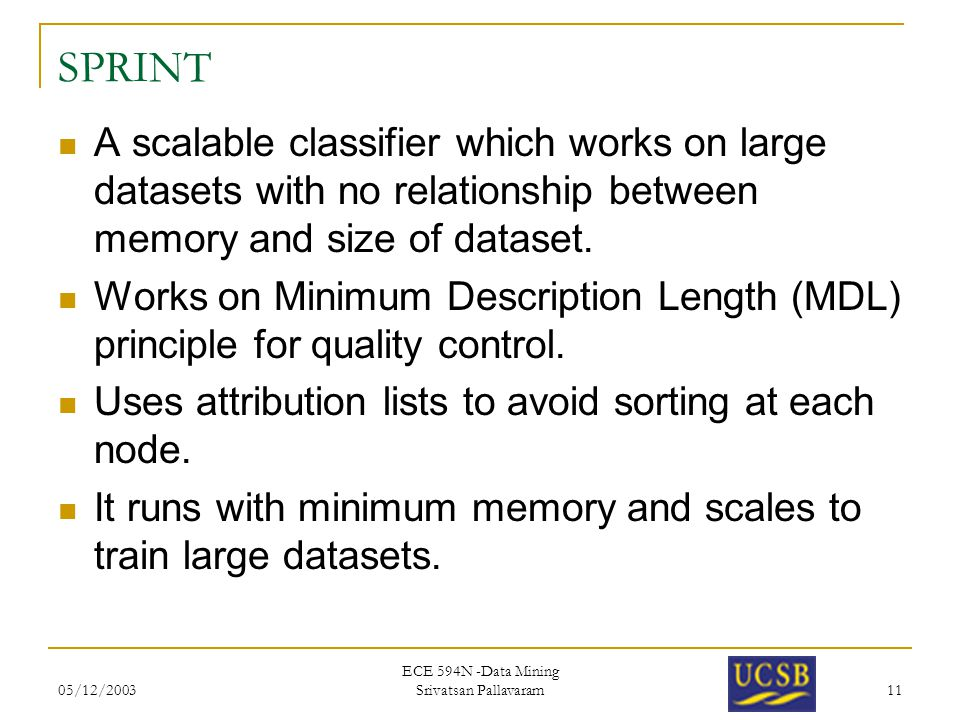 05/12/2003 ECE 594N -Data Mining Srivatsan Pallavaram 11 SPRINT A scalable classifier which works on large datasets with no relationship between memory and size of dataset.