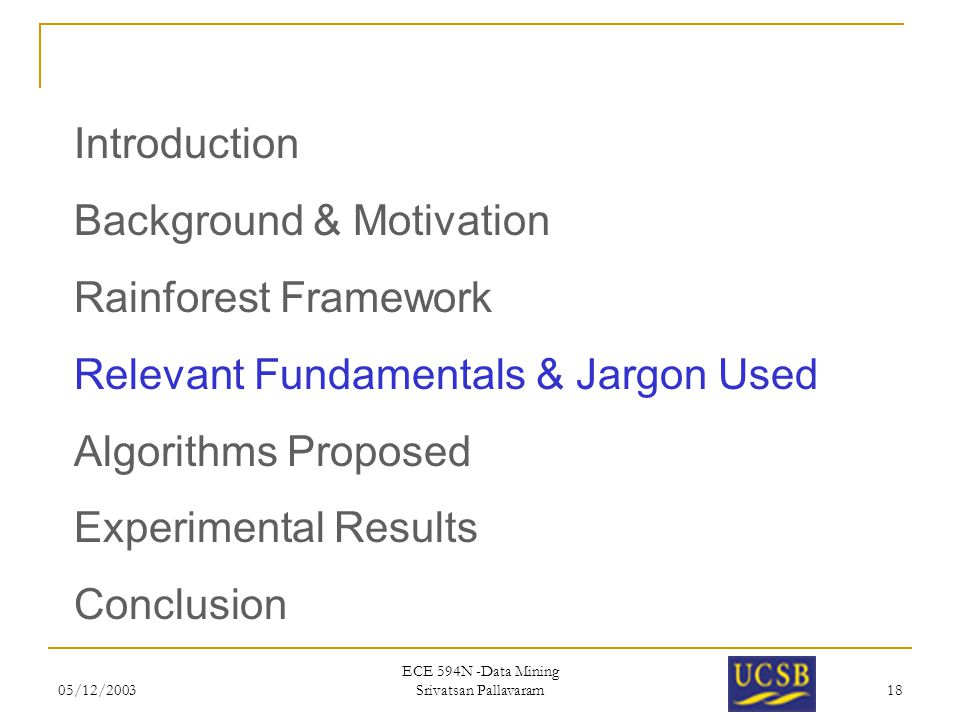 05/12/2003 ECE 594N -Data Mining Srivatsan Pallavaram 18 Introduction Background & Motivation Rainforest Framework Relevant Fundamentals & Jargon Used