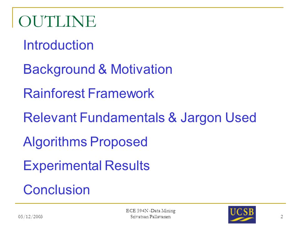05/12/2003 ECE 594N -Data Mining Srivatsan Pallavaram 2 OUTLINE Introduction Background & Motivation Rainforest Framework Relevant Fundamentals & Jarg
