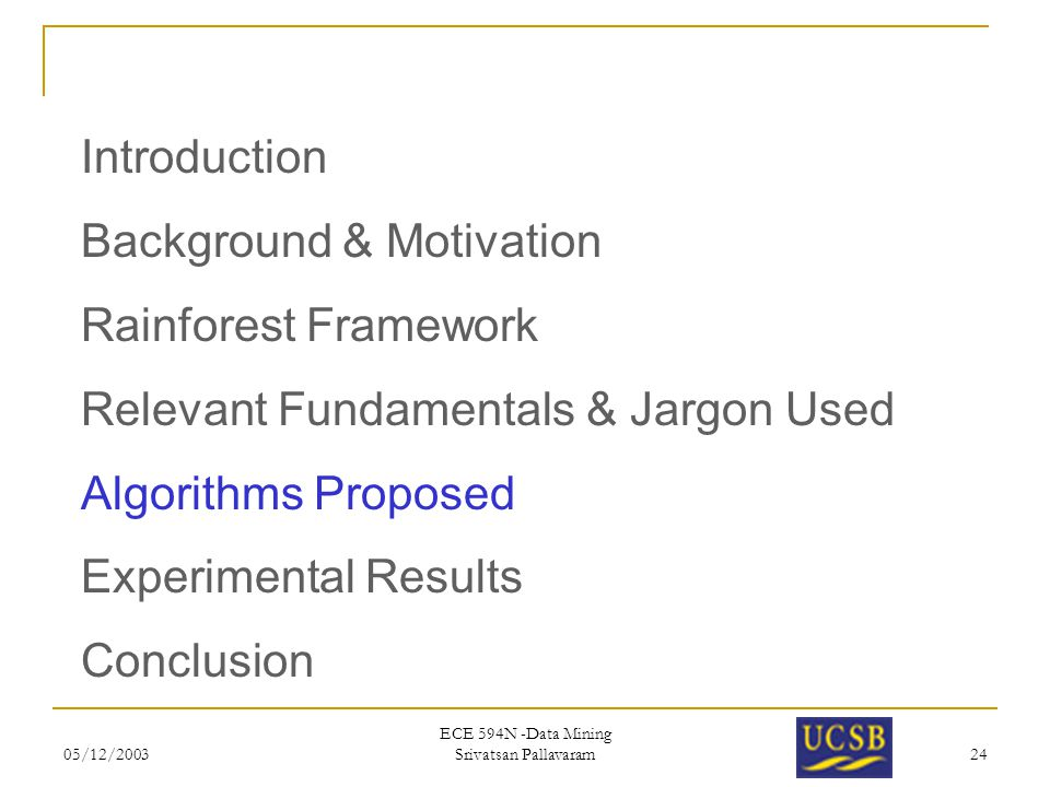 05/12/2003 ECE 594N -Data Mining Srivatsan Pallavaram 24 Introduction Background & Motivation Rainforest Framework Relevant Fundamentals & Jargon Used Algorithms Proposed Experimental Results Conclusion