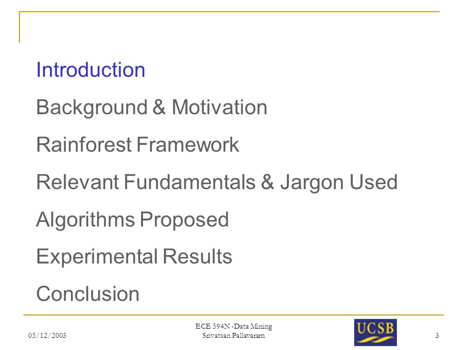 05/12/2003 ECE 594N -Data Mining Srivatsan Pallavaram 3 Introduction Background & Motivation Rainforest Framework Relevant Fundamentals & Jargon Used