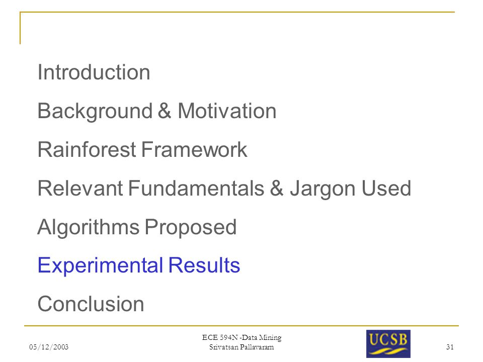 05/12/2003 ECE 594N -Data Mining Srivatsan Pallavaram 31 Introduction Background & Motivation Rainforest Framework Relevant Fundamentals & Jargon Used Algorithms Proposed Experimental Results Conclusion