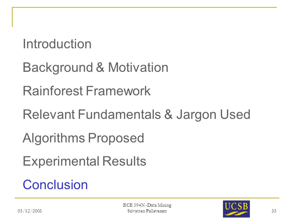 05/12/2003 ECE 594N -Data Mining Srivatsan Pallavaram 35 Introduction Background & Motivation Rainforest Framework Relevant Fundamentals & Jargon Used
