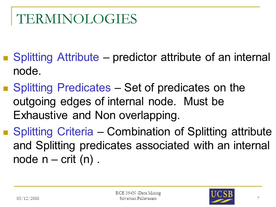 05/12/2003 ECE 594N -Data Mining Srivatsan Pallavaram 7 TERMINOLOGIES Splitting Attribute – predictor attribute of an internal node. Splitting Predica