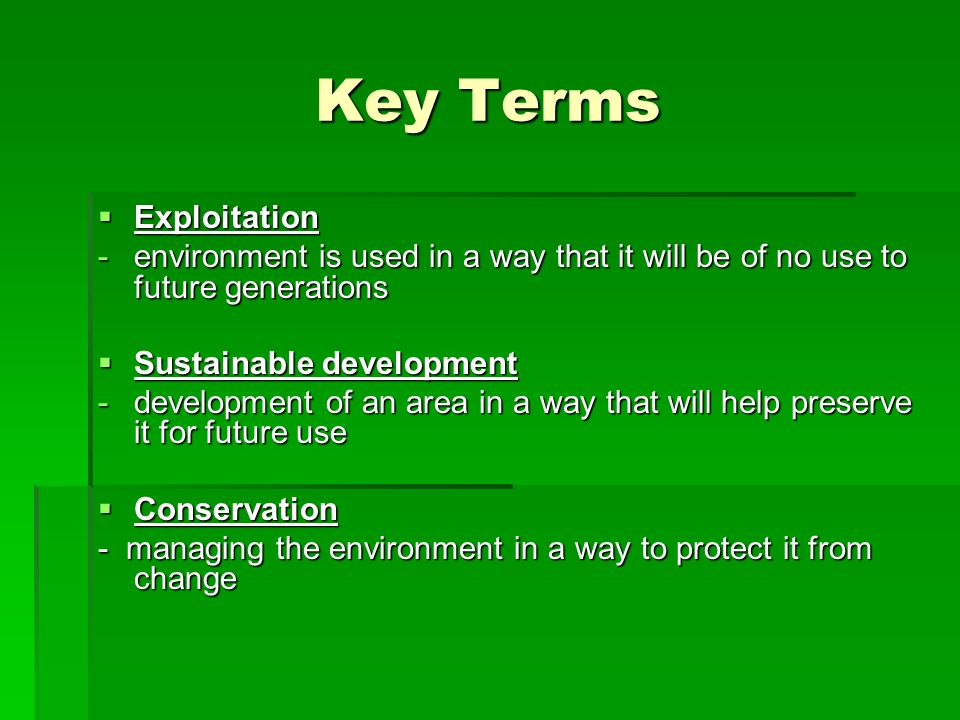 Key Terms  Exploitation -environment is used in a way that it will be of no use to future generations  Sustainable development -development of an area in a way that will help preserve it for future use  Conservation - managing the environment in a way to protect it from change