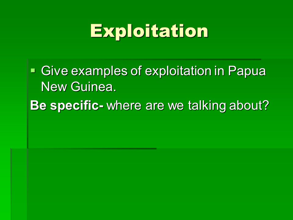 Exploitation  Give examples of exploitation in Papua New Guinea.