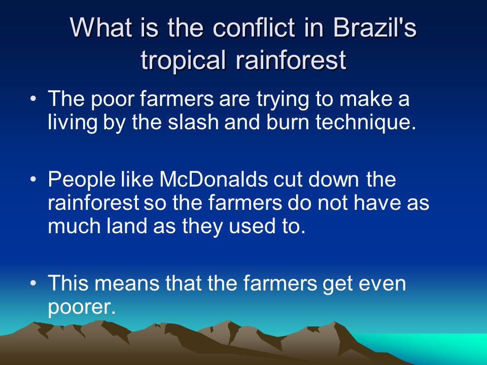 What is the conflict in Brazil s tropical rainforest The poor farmers are trying to make a living by the slash and burn technique.