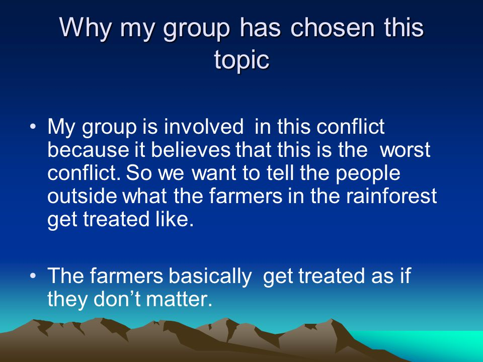 Why my group has chosen this topic My group is involved in this conflict because it believes that this is the worst conflict. So we want to tell the p